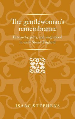 The Gentlewoman's Remembrance  - Patriarchy, Piety, and Singlehood in Early Stuart England