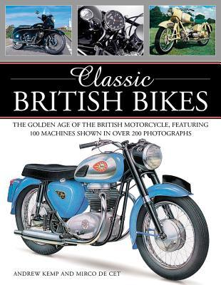 Classic British Bikes: The Golden Age of the British Motorcycle, Featuring 100 Machines Shown in Over 200 Photographs Mirco De Cet, Andrew Kemp