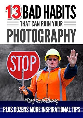 13 BAD HABITS that can ruin your photography: Plus dozens more inspirational tips
