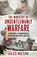 The Ministry of Ungentlemanly Warfare: The Secret Organisation that Changed the Course of the Second World War