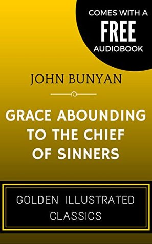 Grace Abounding to the Chief of Sinners: By John Bunyan - Illustrated (Comes with a Free Audiobook)