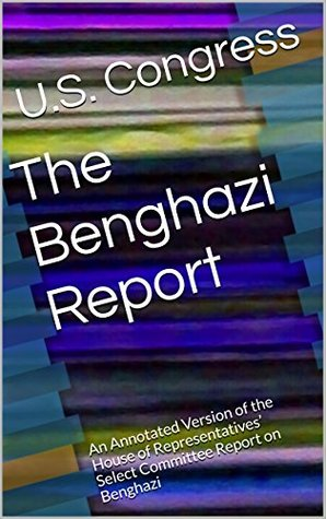The Benghazi Report: An Annotated Version of the House of Representatives' Select Committee Report on Benghazi