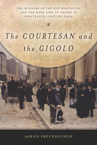 The Courtesan and the Gigolo: The Murders in the Rue Montaigne and the Dark Side of Empire in Nineteenth-Century Paris