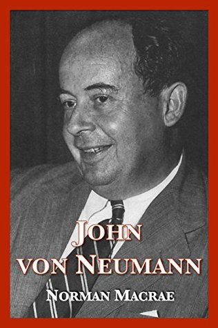 John von Neumann: The Scientific Genius Who Pioneered the Modern Computer, Game Theory, Nuclear Deterrence, and Much More