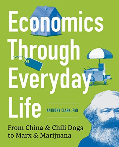 Economics Through Everyday Life From China and Chili Dogs to Marx and Marijuana