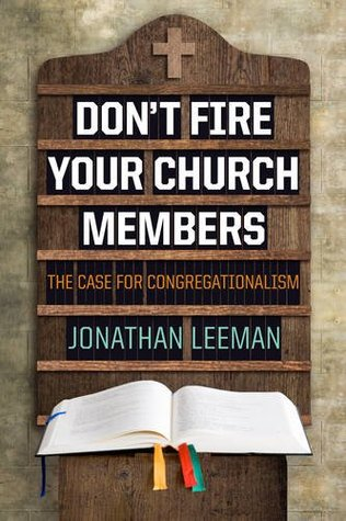 Don't Fire Your Church Members by Jonathan Leeman