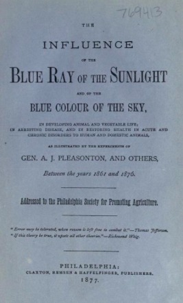 The Influence of the Blue Ray of the Sunlight and of the Blue Color of the Sky, In Developing Animal and Vegetable Life; In Arresting Disease and in Restoring Health in Acute and Chronic Disorders to Human and Domestic Animals