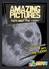 Amazing Pictures and Facts About The Moon: The Most Amazing Fact Book for Kids About the Moon