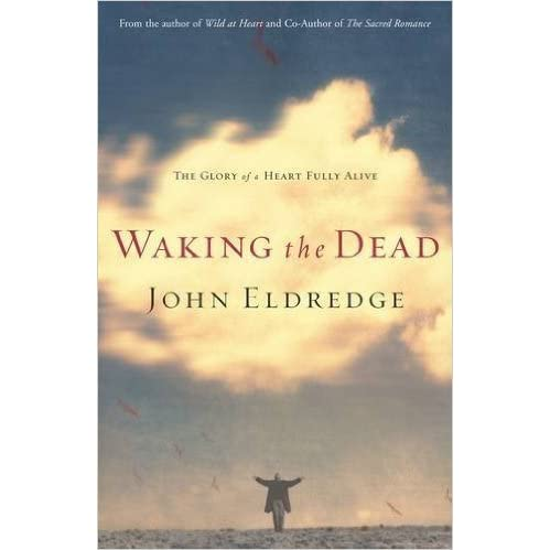 Waking The Dead The Glory Of A Heart Fully Alive By John Eldredge