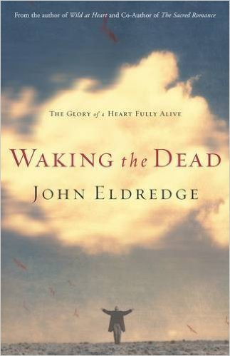 Waking the Dead: The Glory of a Heart Fully Alive