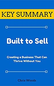 [KEY SUMMARY] Built to Sell: Creating a Business That Can Thrive Without You (Top Rated 30-min Series)