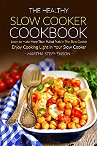 The Healthy Slow Cooker Cookbook: Learn to Make More Than Pulled Pork in The Slow Cooker - Enjoy Cooking Light in Your Slow Cooker