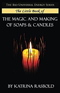 The Little Book of The Magic and Making of Candles and Soaps (The Bio-Universal Energy Series)