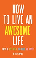 How to Live an Awesome Life: How to Live Well, Do Good, Be Happy