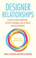 Designer Relationships: A Guide to Happy Monogamy, Positive Polyamory, and Optimistic Open Relationships