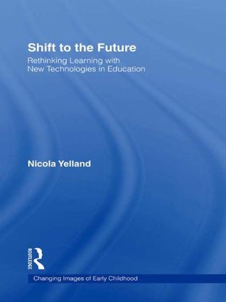 Shift to the Future: Rethinking Learning with New Technologies in Education (Changing Images of Early Childhood)