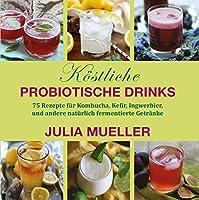Köstliche Probiotische Drinks: 75 Rezepte für Kombucha, Kefir, Ingwerbier, und andere natürlich fermentierte Getränke