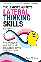 Leader's Guide to Lateral Thinking Skills: Unlocking The Creativity And Innovation In You And Your Team