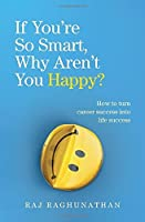 If You're So Smart, Why Aren't You Happy?: How to turn career success into life success