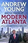 Andrew Young and the Making of Modern Atlanta by Andrew     Young