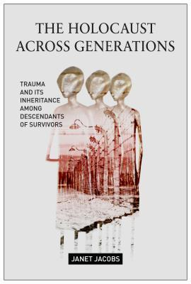 The Holocaust Across Generations Trauma and its Inheritance Among Descendants of Survivors