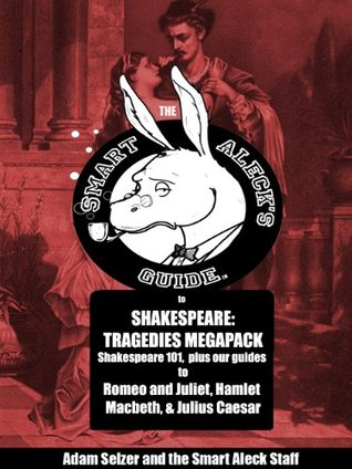 Smart Aleck's Guide to Shakespeare: Tragedies Megapack!: Shakespeare 101, plus guides to Romeo & Juliet, Hamlet, Julius Caesar, and Macbeth