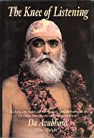 The Knee of Listening: The Early-Life Ordeal and the Radical Spiritual Realization of the Divine World-Teacher and True Heart-Master, Da Avab
