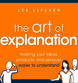 The Art of Explanation - Making Your Ideas, Products and Serv... by Lee LeFever