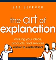 The Art of Explanation, Enhanced Edition: Making Your Ideas, Products, and Services Easier to Understand
