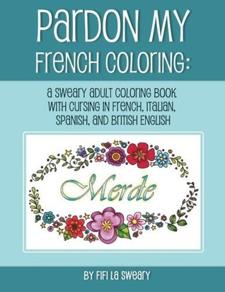 Pardon My French Coloring: A Sweary Adult Coloring Book with Cursing in French, Italian, Spanish, and British English