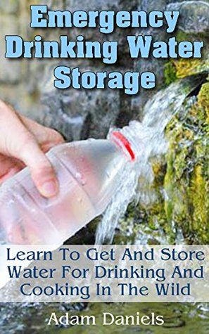 Emergency Drinking Water Storage Learn to Get and Store Water for Drinking and Cooking in the Wild: (Survaval Water Storage, Survival Pantry) (Preppers Supplies, Survival Tactics)