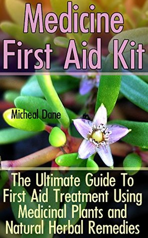 Medicine First Aid Kit: The Ultimate Guide To First Aid Treatment Using Medicinal Plants and Natural Herbal Remedies: (Alternative Medicine, Herbal Medicine, ... and Medicinal Plants, First Aid, Emergency)