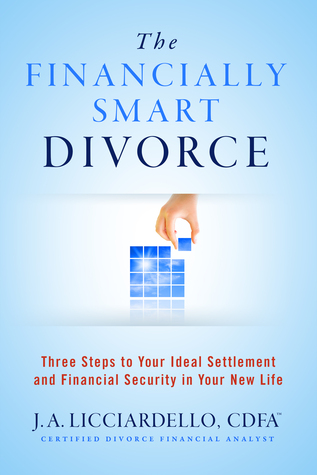 """""""The Financially Smart Divorce"""": 3 Steps to Your Ideal Settlement and Financial Security in Your New Life"""