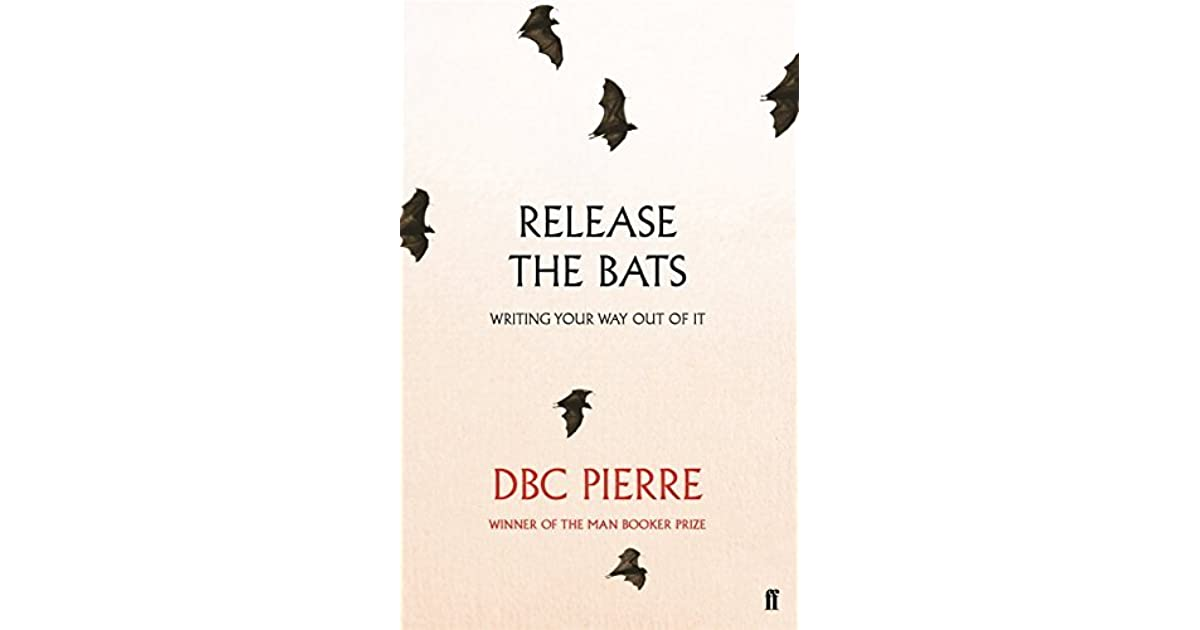 Release the Bats: Writing Your Way Out Of It by D B C  Pierre
