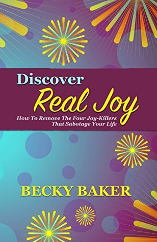 Discover Real Joy: How to Remove the Four Joy-Killers that Sabotage Your Life (Joy Series Book 1)