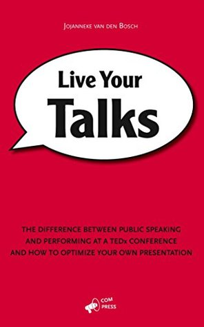 Live Your Talks: The Difference Between Public Speaking And Performing At A TEDx Conference And How To Optimize Your Own Presentation