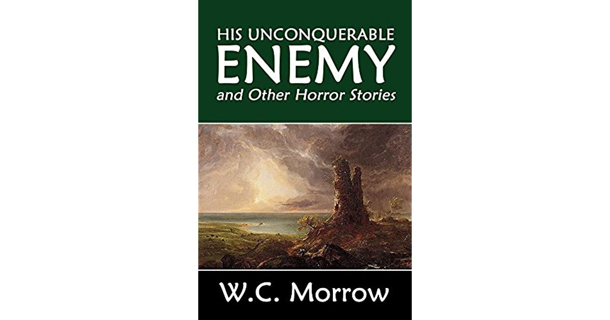 His Unconquerable Enemy and Other Horror Stories by W C  Morrow by