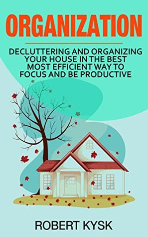 Organization: Decluttering And Organizing Your House In The Best Most Efficient Way To Focus And Be Productive (Organization, Cleaning, Organizing, Tidying Up, Declutte,. Book 1)