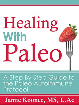 Healing With Paleo: A Step-By-Step Guide to the Paleo Autoimmune Protocol Jamie Koonce