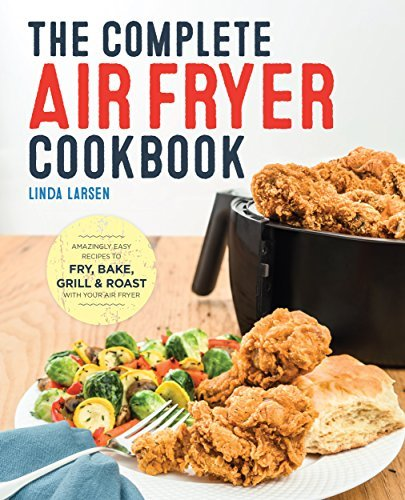 The Complete Air Fryer Cookbook Amazingly Easy Recipes to Fry, Bake, Grill, and Roast with Your Air Fryer