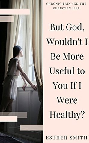 But God, Wouldn't I Be More Useful to You If I Were Healthy? (Chronic Pain and the Christian Life)