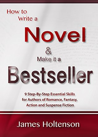 How to Write a Novel and Make it a Bestseller: 9 Step-By-Step Essential Skills for Authors of Romance, Fantasy, Action and Suspense Fiction