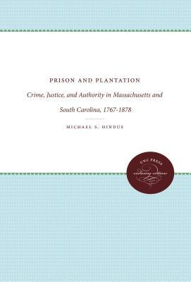 Prison and Plantation: Crime, Justice, and Authority in Massachusetts and South Carolina, 1767-1878