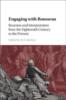 Engaging with Rousseau Reaction and Interpretation from the Eighteenth Century to the Present