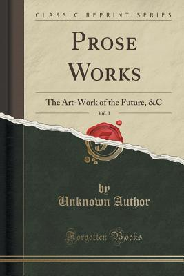 Prose Works, Vol. 1: The Art-Work of the Future, &c (Classic Reprint)