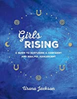 Girls Rising: A Guide to Nurturing a Confident and Soulful Adolescent