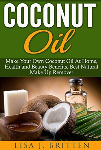 Coconut oil: Make your own coconut oil at home, Health and Beauty Benefits, Best Natural Make up Remover  by  Lisa J. Britten