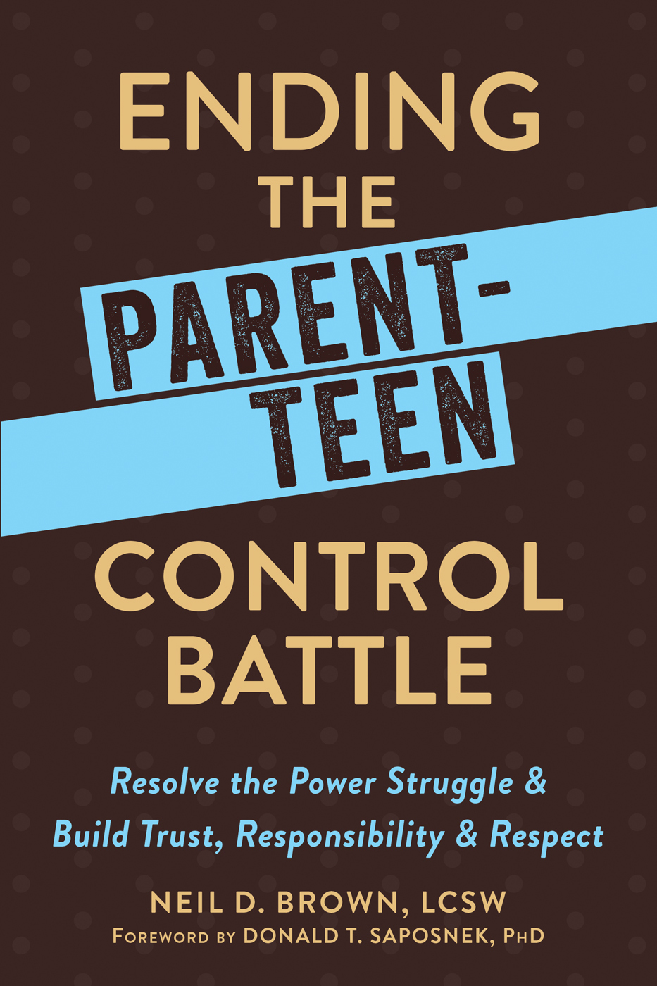 Ending the Parent-Teen Control Battle Resolve the Power Struggle and Build Trust, Responsibility, and Respect