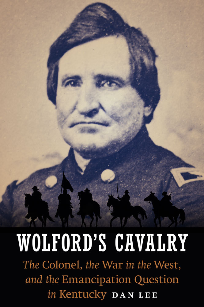 Wolford's Cavalry The Colonel, the War in the West, and the Emancipation Question in Kentucky
