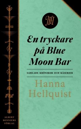 En tryckare på Blue Moon Bar: samlade krönikor och kåserier Hanna Hellquist